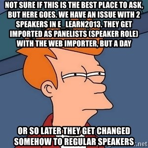 Futurama Fry - not sure if this is the best place to ask, but here goes. we have an issue with 2 speakers in e_learn2013. they get imported as Panelists (speaker Role) with the web importer, but a day or so later they get changed somehow to regular speakers