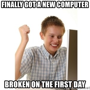 First day on internet kid - Finally got a new computer broken on the first day