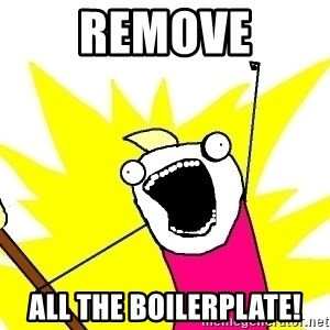 X ALL THE THINGS - REMOVE ALL THE BOILERPLATE!