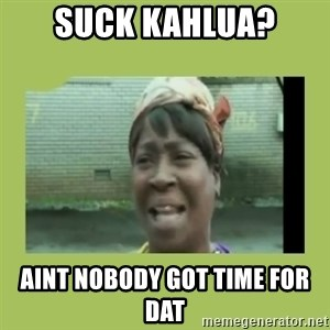 Sugar Brown - suck kahlua? aint nobody got time for dat