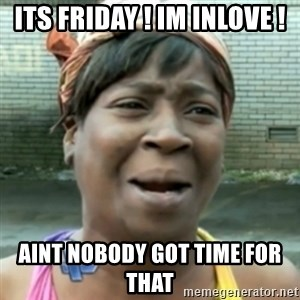 aint nobody got time fo dat - ITS FRIDAY ! IM INLOVE ! AINT NOBODY GOT TIME FOR THAT