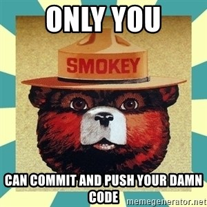 Smokey the Bear - only you can commit and push your damn code