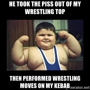 Fat kid - He took the piss out of my wrestling top Then performed wrestling moves on my kebab