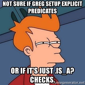Futurama Fry - not sure if Greg setup explicit predicates or if it's just .is_a? checks.