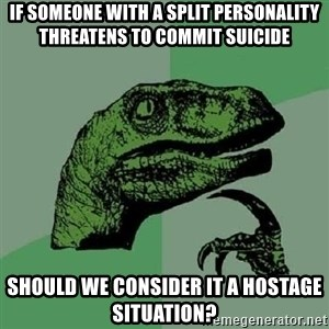 Philosoraptor - If someone with a split personality threatens to commit suicide should we consider it a hostage situation?