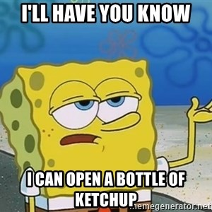 I'll have you know Spongebob - I'll have you know I can open a bottle of ketchup
