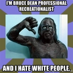 WANNABE BLACK MAN - I'M bruce dean professional recreationalist AND I HATE WHITE PEOPLE.