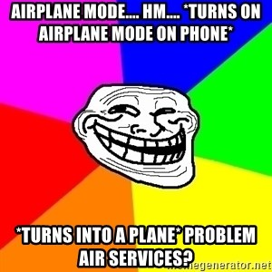 Trollface - Airplane mode.... Hm.... *turns on Airplane mode on phone* *turns into a plane* Problem AIR SERVICES?