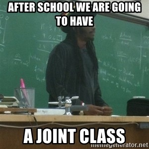 rasta science teacher - after school we are going to have  A joint class