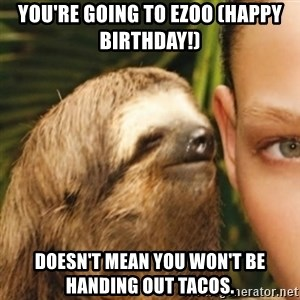 Whispering sloth - You're going to EZOO (Happy Birthday!) Doesn't mean you won't be handing out tacos.
