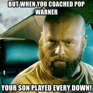 alan hangover 2 - But when you coached Pop Warner Your son played every down!