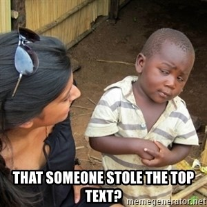 Skeptical 3rd World Kid -  That someone stole the top text?