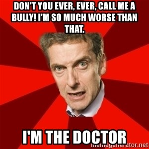 Malcolm Tucker - Don't you ever, ever, call me a bully! I'm so much worse than that. I'm the Doctor