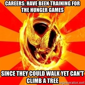 Typical fan of the hunger games - Careers: Have been training for the Hunger Games since they could walk yet can't climb a tree