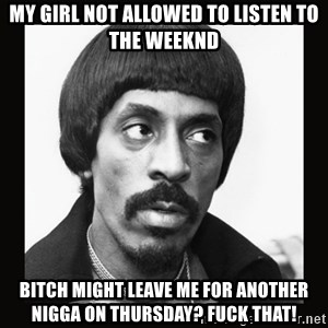 Sir Ike Turner  - my girl not allowed to listen to the weeknd bitch might leave me for another nigga on thursday? fuck that!