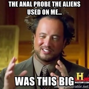 Ancient Aliens - The anal probe the aliens used on me... was this big