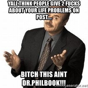 Dr. Phil - yall think people give 2 fucks about your life problems on post.... BITCH THIS AINT DR.PHILBOOK!!!