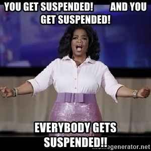 free giveaway oprah - YOU GET SUSPENDED!         AND YOU GET SUSPENDED! EVERYBODY GETS SUSPENDED!!