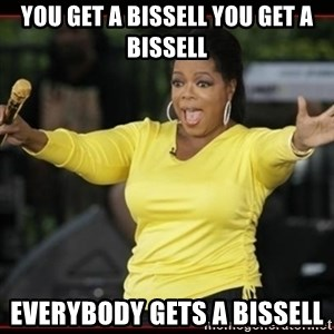Overly-Excited Oprah!!!  - YOU GET A BISSELL YOU GET A BISSELL EVERYBODY GETS A BISSELL