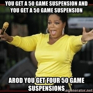 Overly-Excited Oprah!!!  - you get a 50 game suspension and you get a 50 game suspension arod you get four 50 game suspensions