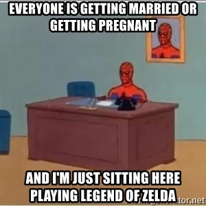 Spiderman Desk - Everyone is getting married or getting pregnant  And I'm just sitting here playing legend of zelda