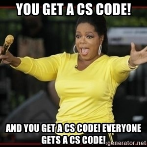 Overly-Excited Oprah!!!  - You get a CS code! And you get a CS code! everyone gets a cs code!