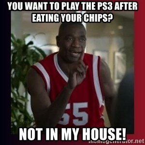Dikembe Mutombo - you want to play the ps3 after eating your chips? not in my house!