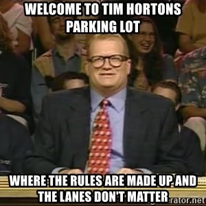 DrewCarey - welcome to tim hortons parking lot where the rules are made up and the lanes don't matter