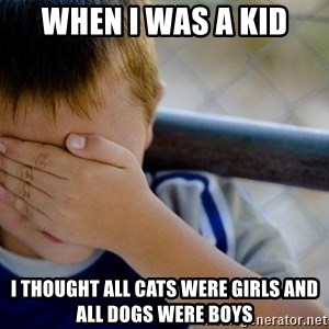 Confession Kid 1 - when i was a kid i thought all cats were girls and all dogs were boys