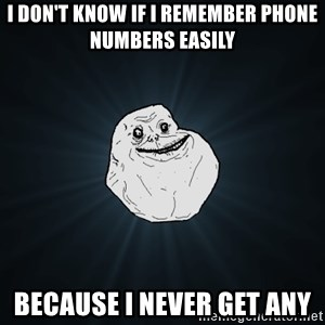 Forever Alone - I don't know if i remember phone numbers easily because i never get any