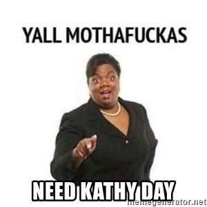 yall motherfuckers -  Need kathy day