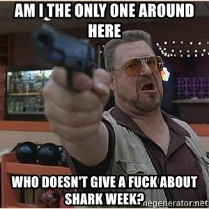 WalterGun - Am I the only one around here Who doesn't give a fuck about shark week?