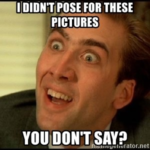 You Don't Say Nicholas Cage - i didn't pose for these pictures You don't say?