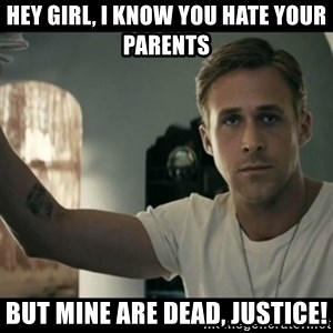 ryan gosling hey girl - Hey Girl, I know you hate your parents But mine are dead, justice!