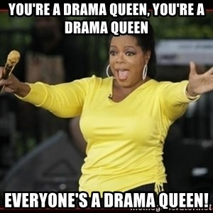 Overly-Excited Oprah!!!  - You're a drama queen, you're a drama queen Everyone's a drama queen!