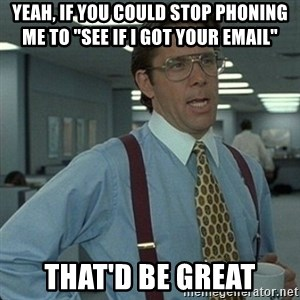 "Yeah that'd be great... - Yeah, if you could stop phoning me to ""see if I got your email"" THAT'D be great"