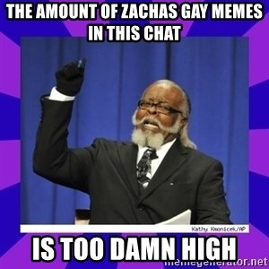 the amount of is too damn high - the amount of zachas gay memes in this chat is too damn high