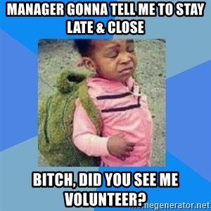 Disgusted Black Girl - manager gonna tell me to stay late & close bitch, did you see me volunteer?