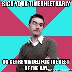 Privilege Denying Dude - Sign your timesheet early Or get reminded for the rest of the day