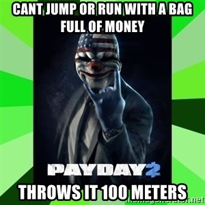 Payday 2 Logic - cant jump or run with a bag full of money throws it 100 meters