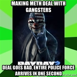 Payday 2 Logic - MAKING METH DEAL WITH GANGSTERS DEAL GOES BAD, ENTIRE POLICE FORCE ARRIVES IN ONE SECOND