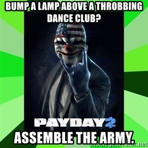 Payday 2 Logic - Bump a lamp above a throbbing dance club? Assemble the Army.
