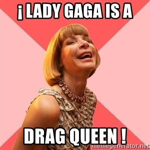 Amused Anna Wintour - ¡ lady gaga is a  drag queen !