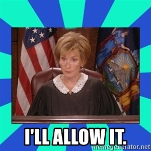 Judge Judy -  I'll allow it.