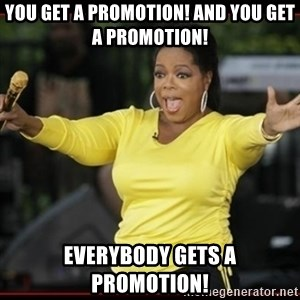 Overly-Excited Oprah!!!  - You get a promotion! And you get a promotion! Everybody gets a promotion!