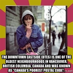 "ZOE GREAVES DOWNTOWN EASTSIDE VANCOUVER -  The Downtown Eastside (DTES) is one of the oldest neighbourhoods in Vancouver, British Columbia, Canada and was known as ""Canada's poorest postal code""."