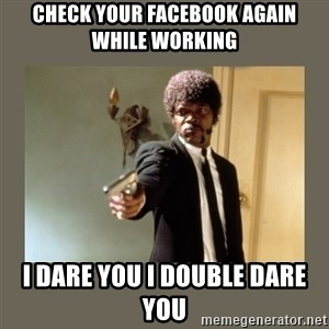 doble dare you  - Check your facebook again while working I dare you I double dare you