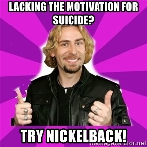 chad kroeger - Lacking the motivation for suicide? try nickelback!