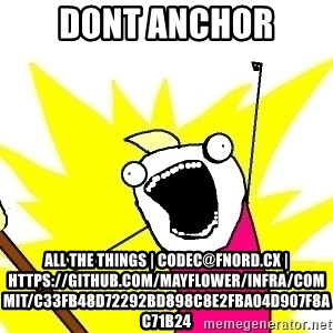 X ALL THE THINGS - dont anchor all the things | codec@fnord.cx | https://github.com/Mayflower/infra/commit/c33fb48d72292bd898c8e2fba04d907f8ac71b24