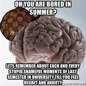 Scumbag Brain - oh you are bored in summer? lets remember about each and every stupid,shameful moments of last semester in university till you feel regret and anxiety